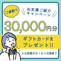 お友達紹介キャンペーン実施中!ご成約で30,000円分のギフトカードをプレゼント!